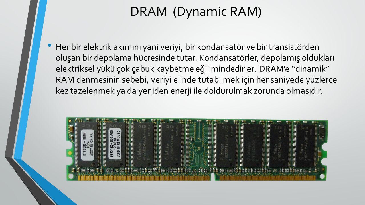 DRAM (Dynamic RAM) Her bir elektrik akımını yani veriyi, bir kondansatör ve bir transistörden oluşan bir depolama hücresinde tutar.