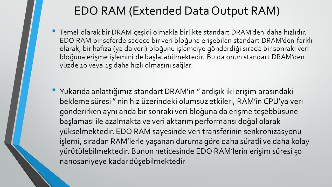 EDO RAM (Extended Data Output RAM) Temel olarak bir DRAM çeşidi olmakla birlikte standart DRAM'den daha hızlıdır.