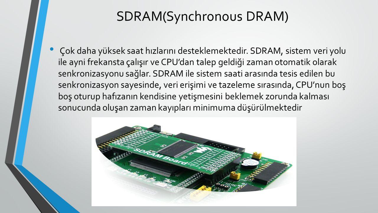 SDRAM(Synchronous DRAM) Çok daha yüksek saat hızlarını desteklemektedir.