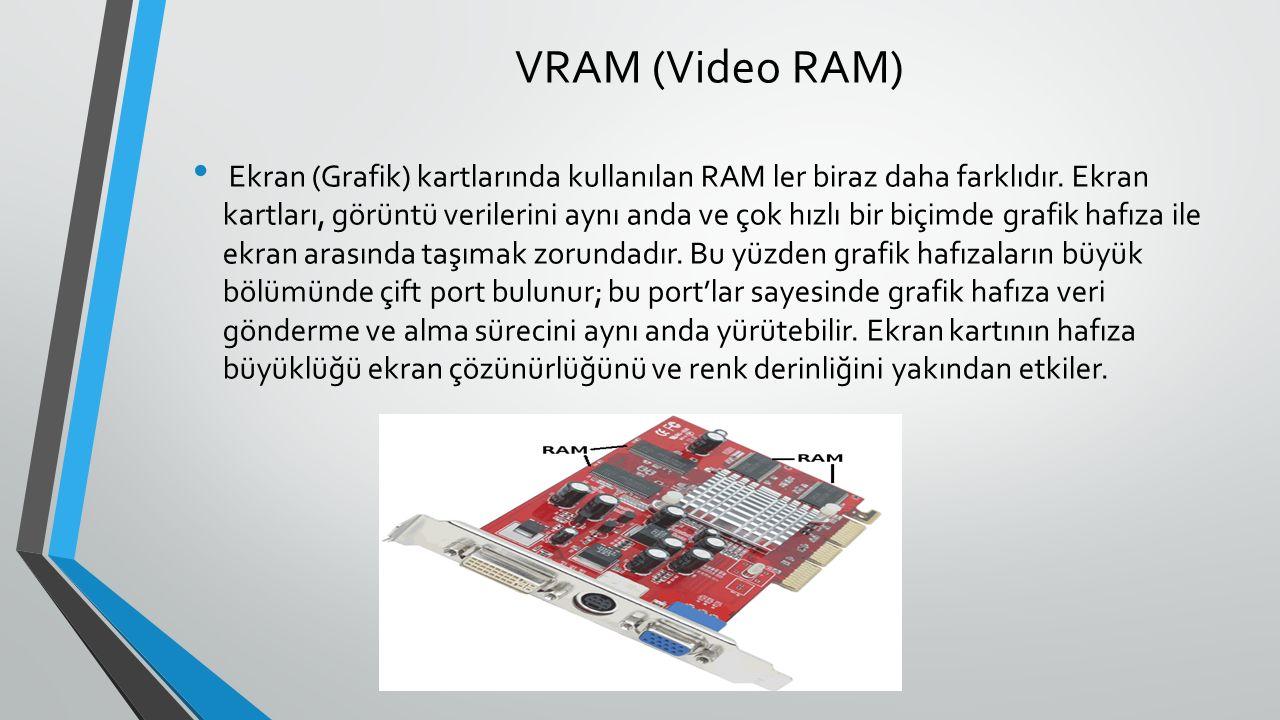 VRAM (Video RAM) Ekran (Grafik) kartlarında kullanılan RAM ler biraz daha farklıdır.