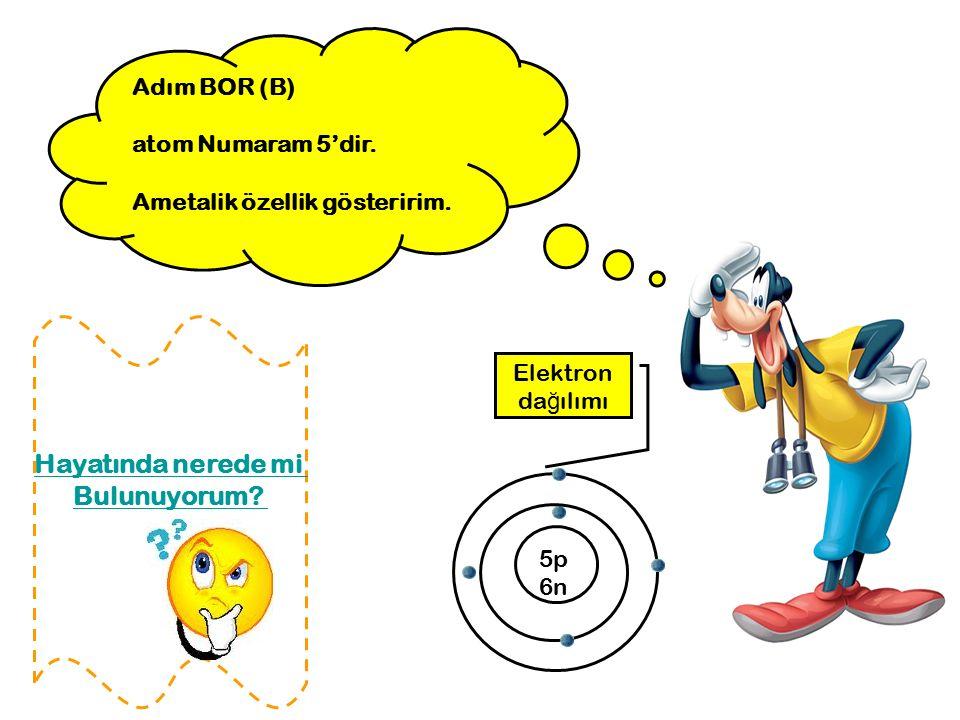 Adım BOR (B) atom Numaram 5'dir. Ametalik özellik gösteririm. 5p 6n Elektron da ğ ılımı Hayatında nerede mi Bulunuyorum?