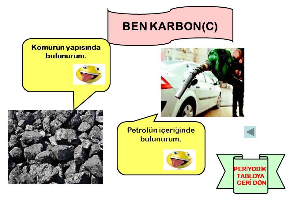 Kömürün yapısında bulunurum.BEN KARBON(C) Petrolün içeri ğ inde bulunurum.