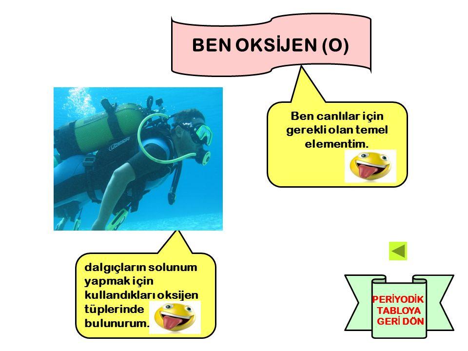 Ben canlılar için gerekli olan temel elementim. BEN OKS İ JEN (O) dalgıçların solunum yapmak için kullandıkları oksijen tüplerinde bulunurum. PER İ YO