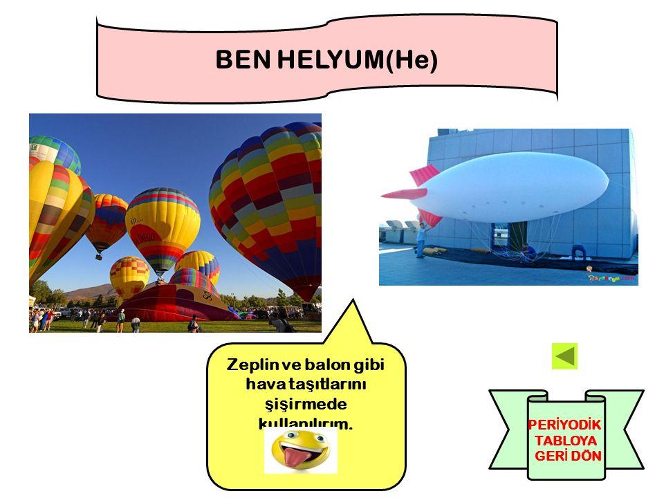 Zeplin ve balon gibi hava ta ş ıtlarını ş i ş irmede kullanılırım. BEN HELYUM(He) PER İ YOD İ K TABLOYA GER İ DÖN