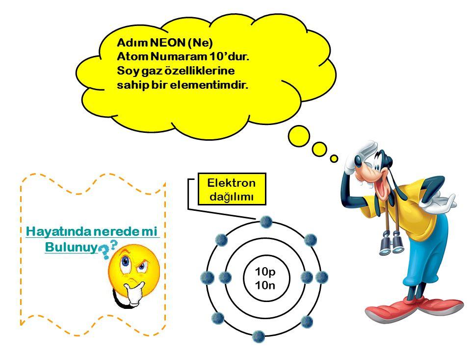 Adım NEON (Ne) Atom Numaram 10'dur. Soy gaz özelliklerine sahip bir elementimdir. 10p 10n Hayatında nerede mi Bulunuyorum? Elektron da ğ ılımı