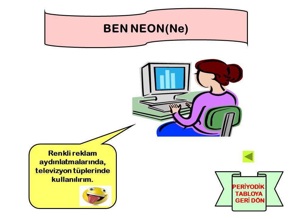 Renkli reklam aydınlatmalarında, televizyon tüplerinde kullanılırım. BEN NEON(Ne) PER İ YOD İ K TABLOYA GER İ DÖN
