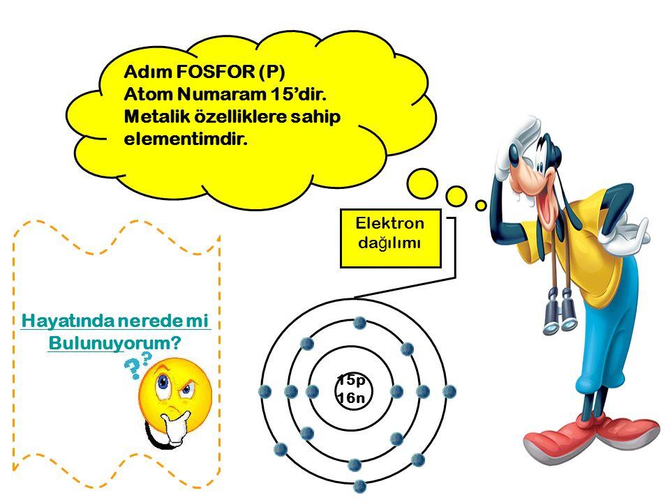 Adım FOSFOR (P) Atom Numaram 15'dir. Metalik özelliklere sahip elementimdir. 15p 16n Elektron da ğ ılımı Hayatında nerede mi Bulunuyorum?