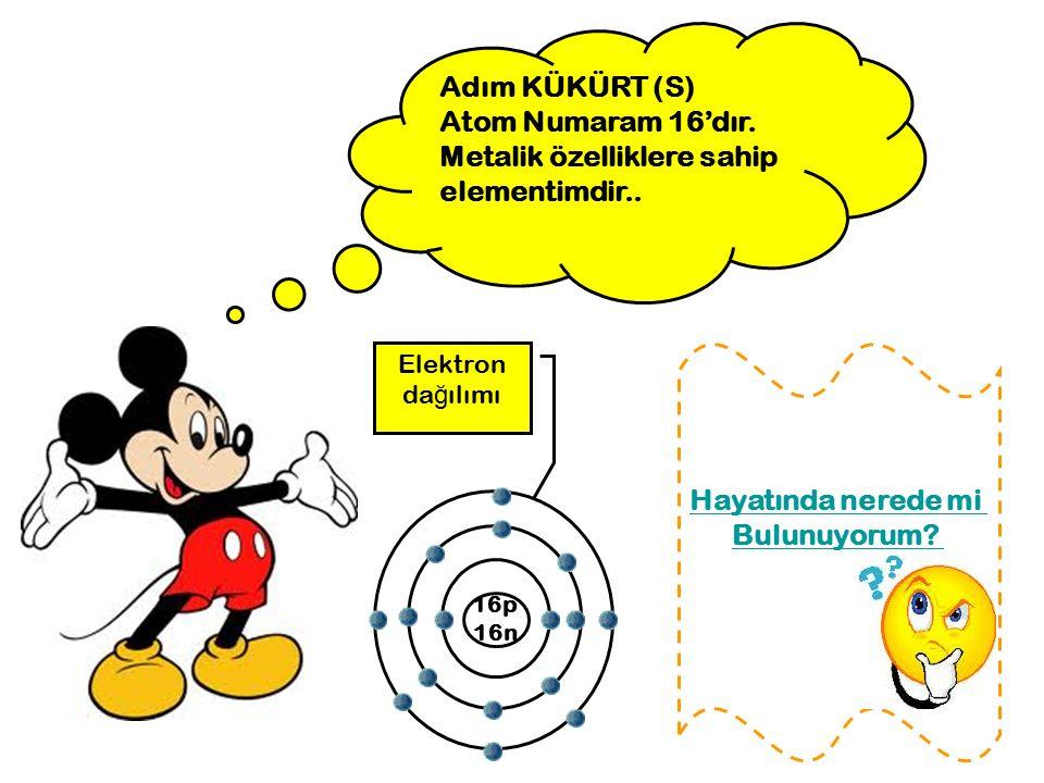 Adım KÜKÜRT (S) Atom Numaram 16'dır.Metalik özelliklere sahip elementimdir..