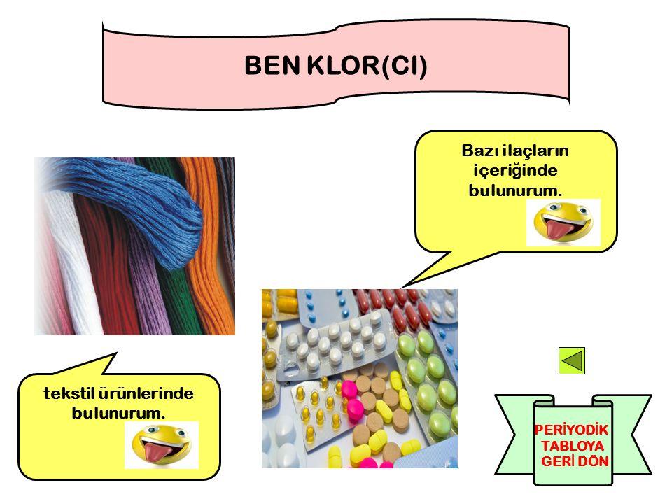 Bazı ilaçların içeri ğ inde bulunurum. BEN KLOR(CI) tekstil ürünlerinde bulunurum. PER İ YOD İ K TABLOYA GER İ DÖN