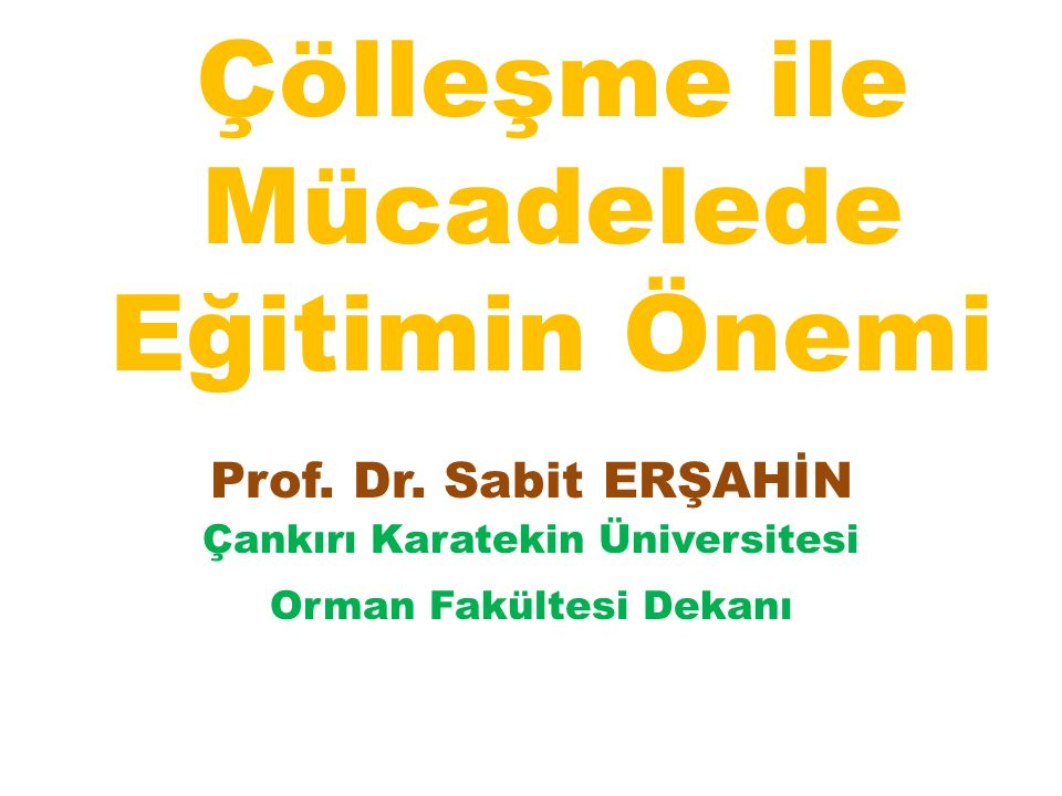 Çölleşme ile Mücadelede Eğitimin Önemi Prof. Dr. Sabit ERŞAHİN Çankırı Karatekin Üniversitesi Orman Fakültesi Dekanı