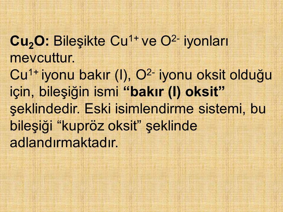 """Cu 2 O: Bileşikte Cu 1+ ve O 2- iyonları mevcuttur. Cu 1+ iyonu bakır (I), O 2- iyonu oksit olduğu için, bileşiğin ismi """"bakır (I) oksit"""" şeklindedir."""