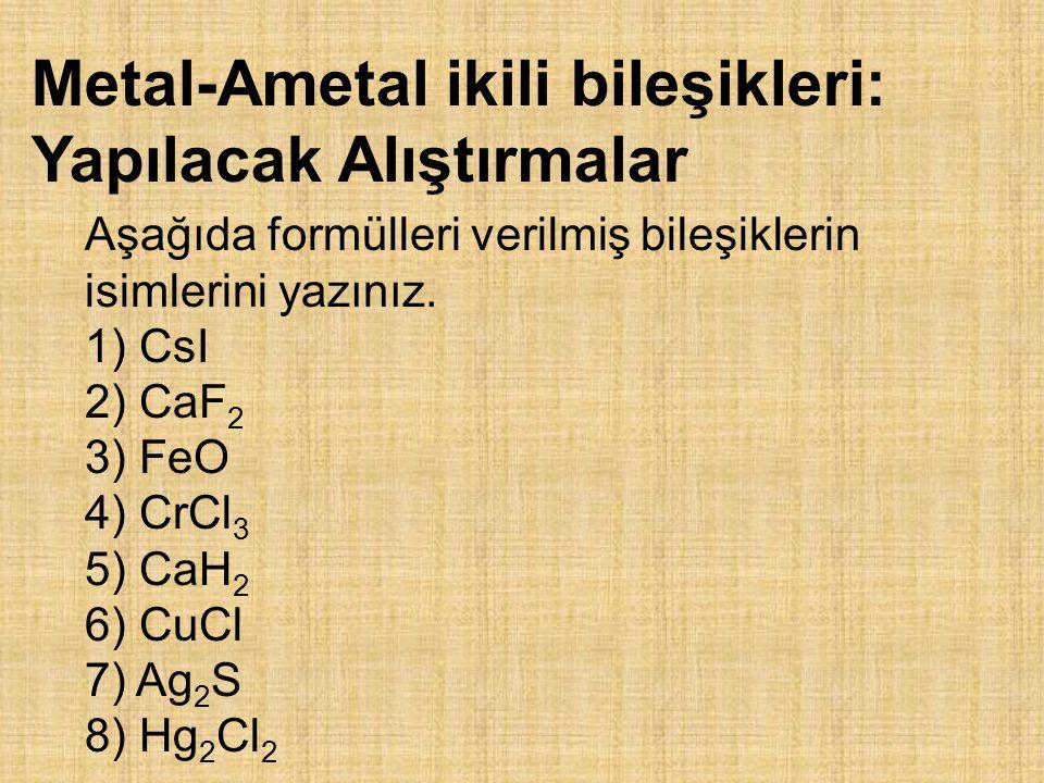 Metal-Ametal ikili bileşikleri: Yapılacak Alıştırmalar Aşağıda formülleri verilmiş bileşiklerin isimlerini yazınız. 1) CsI 2) CaF 2 3) FeO 4) CrCl 3 5