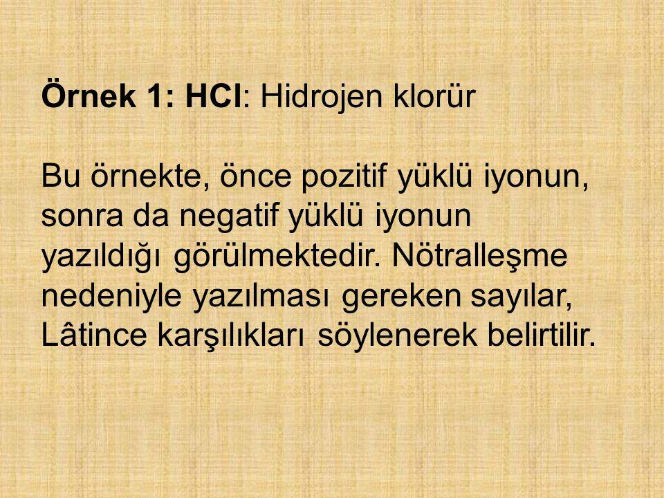 Örnek 1: HCl: Hidrojen klorür Bu örnekte, önce pozitif yüklü iyonun, sonra da negatif yüklü iyonun yazıldığı görülmektedir. Nötralleşme nedeniyle yazı