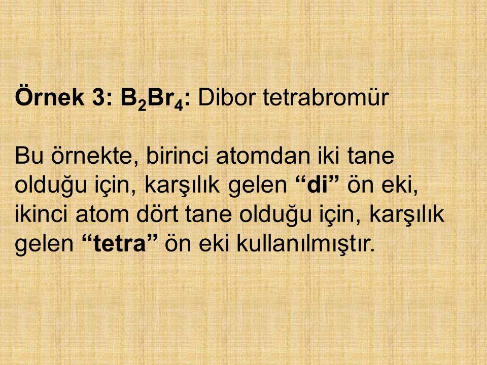 """Örnek 3: B 2 Br 4 : Dibor tetrabromür Bu örnekte, birinci atomdan iki tane olduğu için, karşılık gelen """"di"""" ön eki, ikinci atom dört tane olduğu için,"""