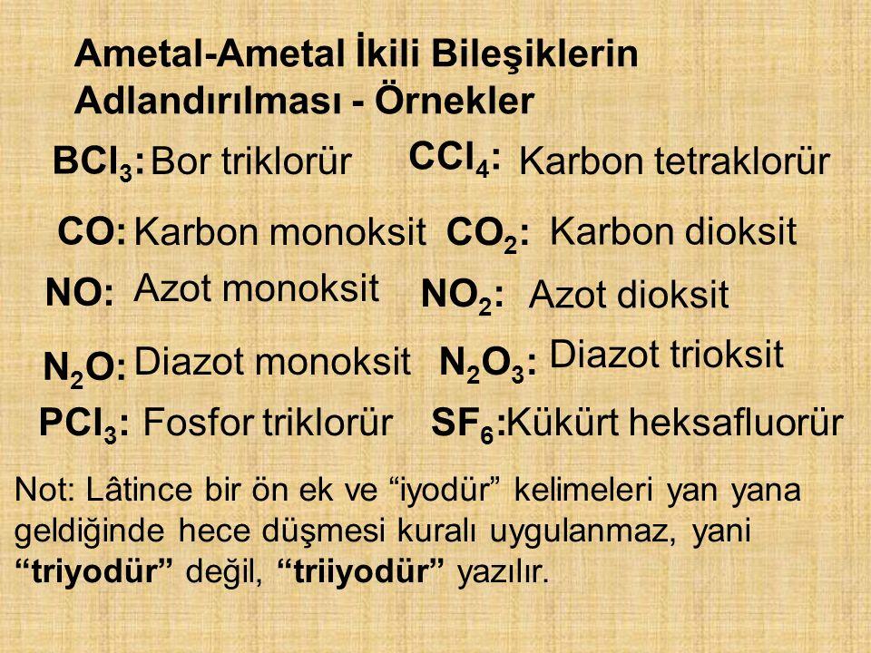Ametal-Ametal İkili Bileşiklerin Adlandırılması - Örnekler BCl 3 : Bor triklorür CCl 4 : Karbon tetraklorür CO: Karbon monoksitCO 2 : Karbon dioksit NO: Azot monoksit NO 2 : Azot dioksit N 2 O: Diazot monoksitN2O3:N2O3: Diazot trioksit PCl 3 :Fosfor triklorürSF 6 :Kükürt heksafluorür Not: Lâtince bir ön ek ve iyodür kelimeleri yan yana geldiğinde hece düşmesi kuralı uygulanmaz, yani triyodür değil, triiyodür yazılır.