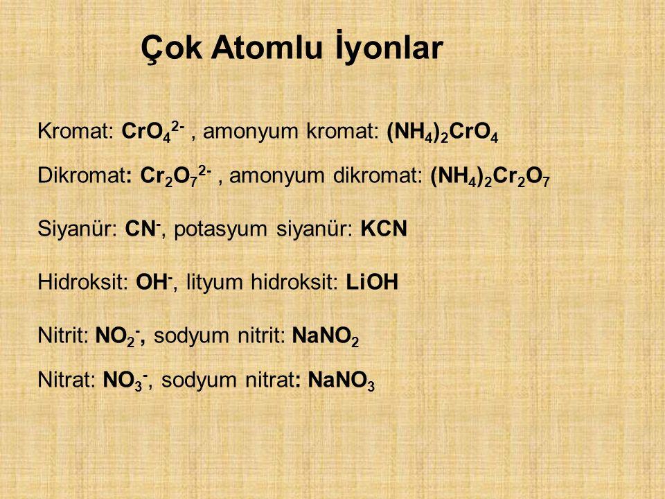 Kromat: CrO 4 2-, amonyum kromat: (NH 4 ) 2 CrO 4 Dikromat: Cr 2 O 7 2-, amonyum dikromat: (NH 4 ) 2 Cr 2 O 7 Siyanür: CN -, potasyum siyanür: KCN Hidroksit: OH -, lityum hidroksit: LiOH Nitrit: NO 2 -, sodyum nitrit: NaNO 2 Nitrat: NO 3 -, sodyum nitrat: NaNO 3 Çok Atomlu İyonlar
