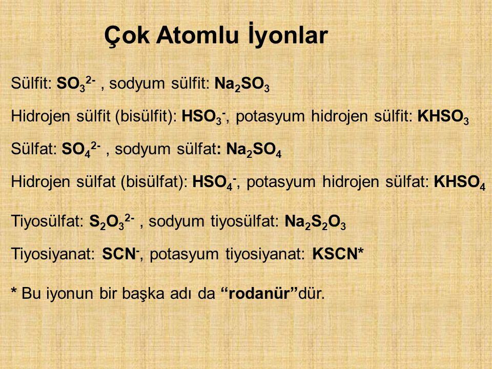 Çok Atomlu İyonlar Sülfit: SO 3 2-, sodyum sülfit: Na 2 SO 3 Hidrojen sülfit (bisülfit): HSO 3 -, potasyum hidrojen sülfit: KHSO 3 Sülfat: SO 4 2-, sodyum sülfat: Na 2 SO 4 Hidrojen sülfat (bisülfat): HSO 4 -, potasyum hidrojen sülfat: KHSO 4 Tiyosülfat: S 2 O 3 2-, sodyum tiyosülfat: Na 2 S 2 O 3 Tiyosiyanat: SCN -, potasyum tiyosiyanat: KSCN* * Bu iyonun bir başka adı da rodanür dür.