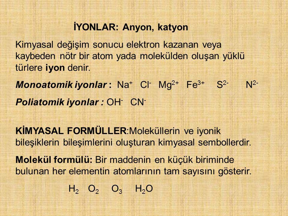 İYONLAR: Anyon, katyon Kimyasal değişim sonucu elektron kazanan veya kaybeden nötr bir atom yada molekülden oluşan yüklü türlere iyon denir. Monoatomi