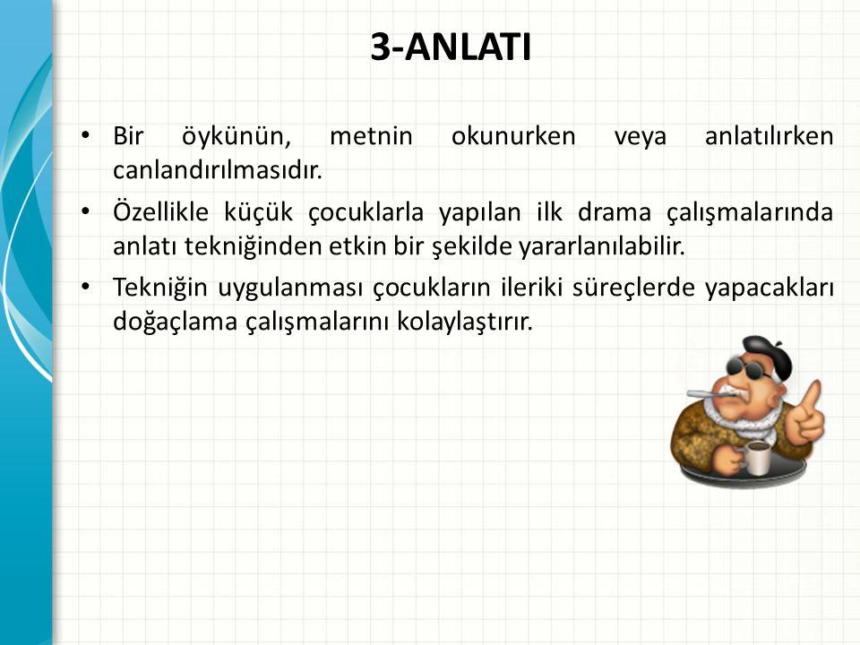 3-ANLATI Bir öykünün, metnin okunurken veya anlatılırken canlandırılmasıdır. Özellikle küçük çocuklarla yapılan ilk drama çalışmalarında anlatı tekniğ