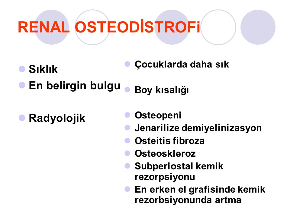 RENAL OSTEODİSTROFi Sıklık En belirgin bulgu Radyolojik Çocuklarda daha sık Boy kısalığı Osteopeni Jenarilize demiyelinizasyon Osteitis fibroza Osteoskleroz Subperiostal kemik rezorpsiyonu En erken el grafisinde kemik rezorbsiyonunda artma