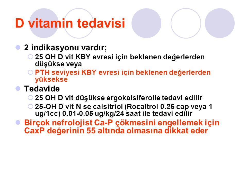 D vitamin tedavisi 2 indikasyonu vardır;  25 OH D vit KBY evresi için beklenen değerlerden düşükse veya  PTH seviyesi KBY evresi için beklenen değerlerden yüksekse Tedavide  25 OH D vit düşükse ergokalsiferolle tedavi edilir  25-OH D vit N se calsitriol (Rocaltrol 0.25 cap veya 1 ug/1cc) 0.01-0.05 ug/kg/24 saat ile tedavi edilir Birçok nefrolojist Ca-P çökmesini engellemek için CaxP değerinin 55 altında olmasına dikkat eder