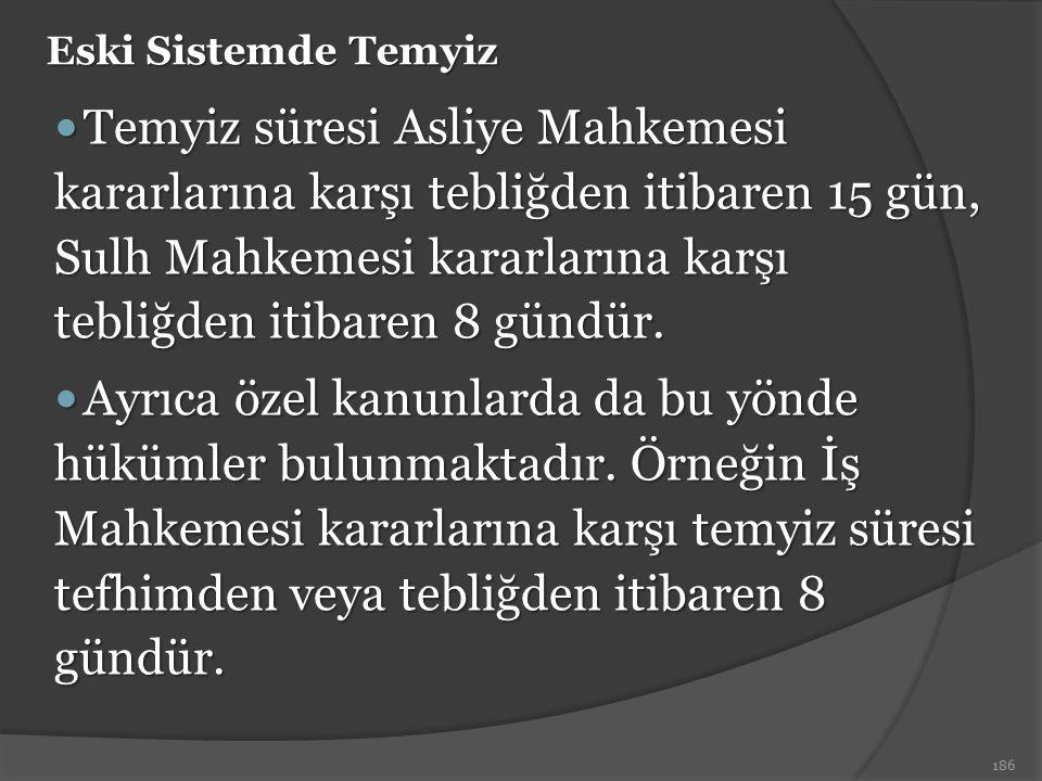Eski Sistemde Temyiz Temyiz süresi Asliye Mahkemesi kararlarına karşı tebliğden itibaren 15 gün, Sulh Mahkemesi kararlarına karşı tebliğden itibaren 8