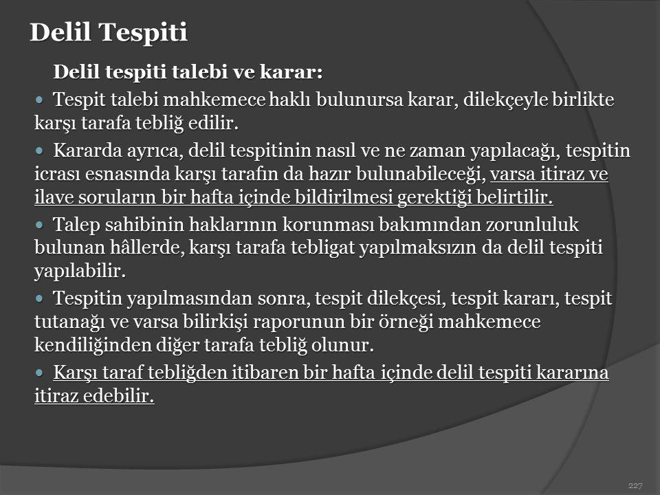 Delil Tespiti Delil tespiti talebi ve karar: Tespit talebi mahkemece haklı bulunursa karar, dilekçeyle birlikte karşı tarafa tebliğ edilir. Tespit tal