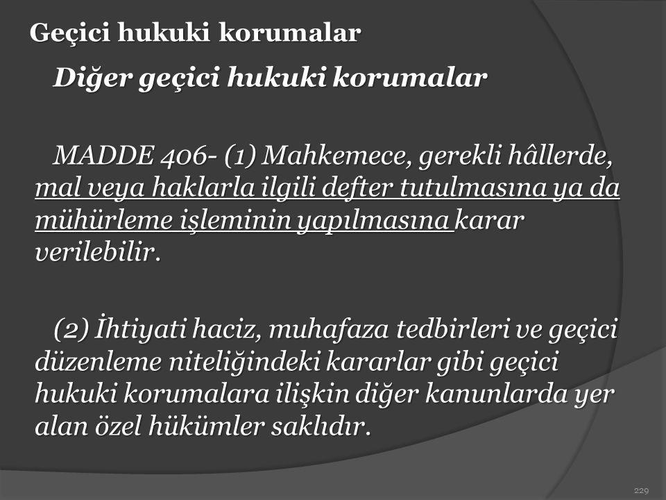 Geçici hukuki korumalar Diğer geçici hukuki korumalar MADDE 406- (1) Mahkemece, gerekli hâllerde, mal veya haklarla ilgili defter tutulmasına ya da mü