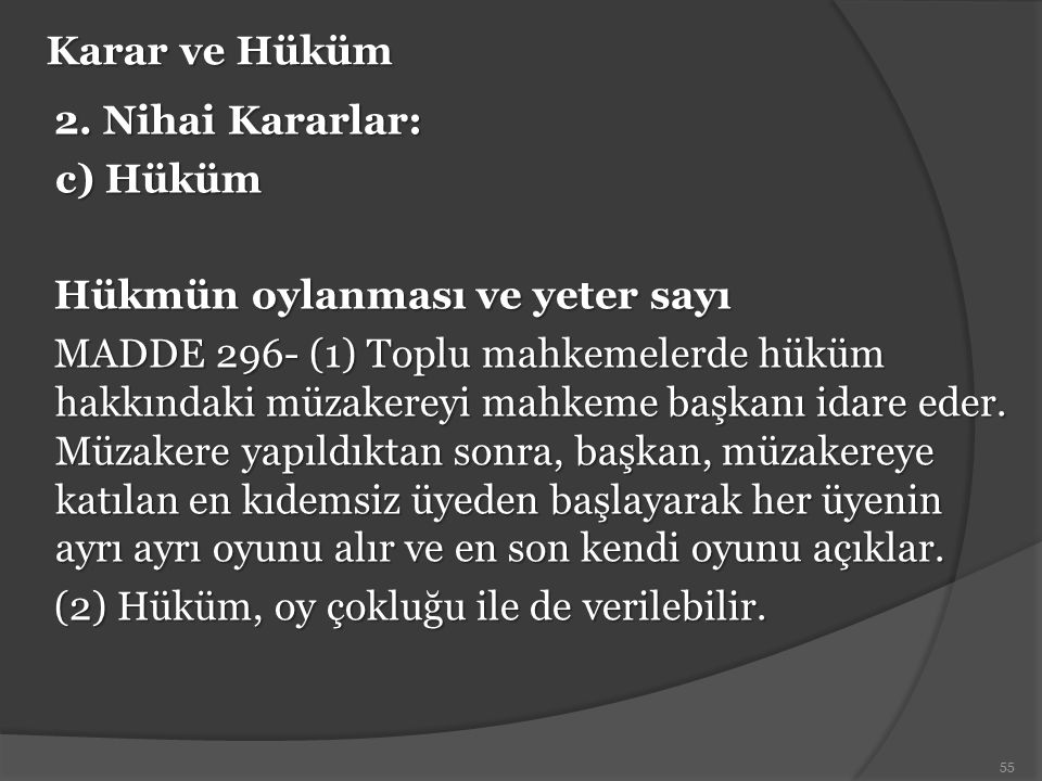 Karar ve Hüküm 2. Nihai Kararlar: c) Hüküm Hükmün oylanması ve yeter sayı MADDE 296- (1) Toplu mahkemelerde hüküm hakkındaki müzakereyi mahkeme başkan