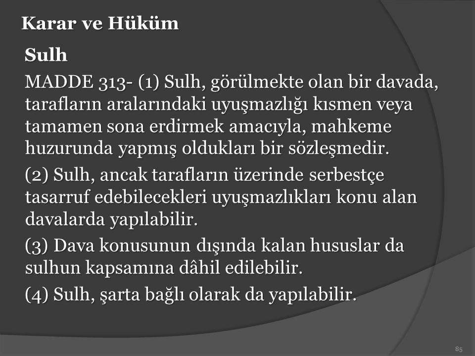 Karar ve Hüküm Sulh MADDE 313- (1) Sulh, görülmekte olan bir davada, tarafların aralarındaki uyuşmazlığı kısmen veya tamamen sona erdirmek amacıyla, m