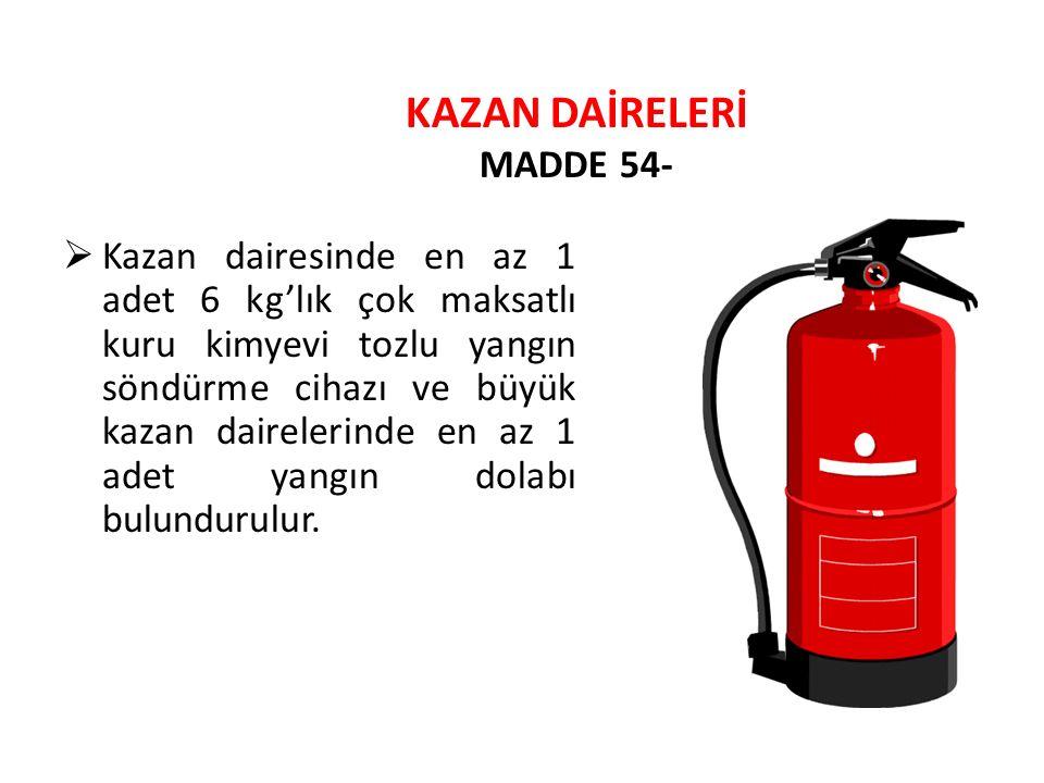 KAZAN DAİRELERİ MADDE 54-  Kazan dairesinde en az 1 adet 6 kg'lık çok maksatlı kuru kimyevi tozlu yangın söndürme cihazı ve büyük kazan dairelerinde
