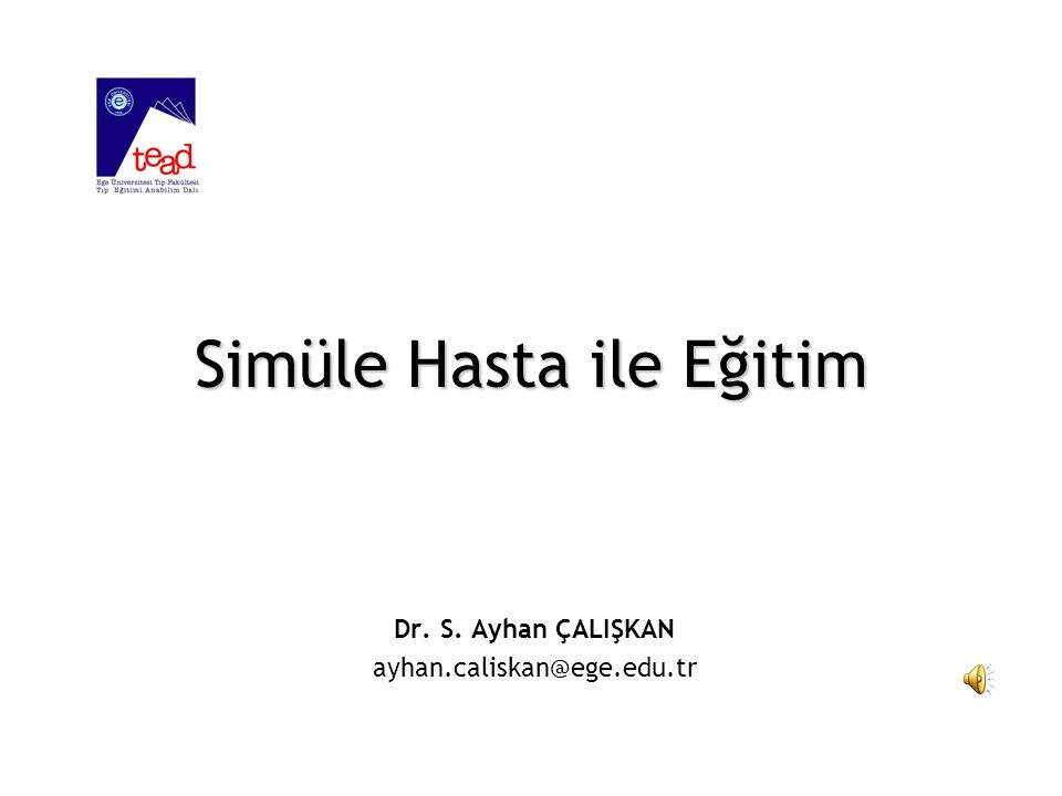 Simüle Hasta ile Eğitim Dr. S. Ayhan ÇALIŞKAN ayhan.caliskan@ege.edu.tr