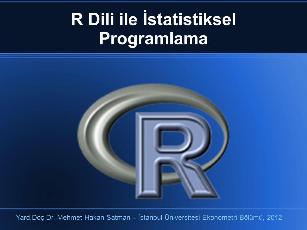 R Dili ile İstatistiksel Programlama Yard.Doç.Dr. Mehmet Hakan Satman – İstanbul Üniversitesi Ekonometri Bölümü, 2012