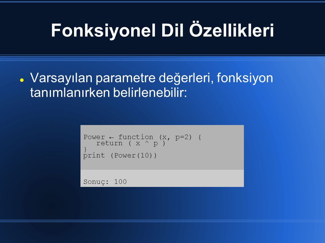 Fonksiyonel Dil Özellikleri Varsayılan parametre değerleri, fonksiyon tanımlanırken belirlenebilir: Power ← function (x, p=2) { return ( x ^ p ) } pri