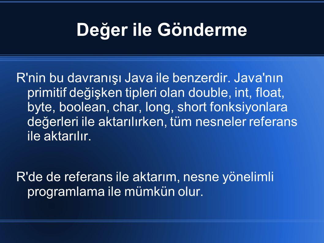 Değer ile Gönderme R'nin bu davranışı Java ile benzerdir. Java'nın primitif değişken tipleri olan double, int, float, byte, boolean, char, long, short