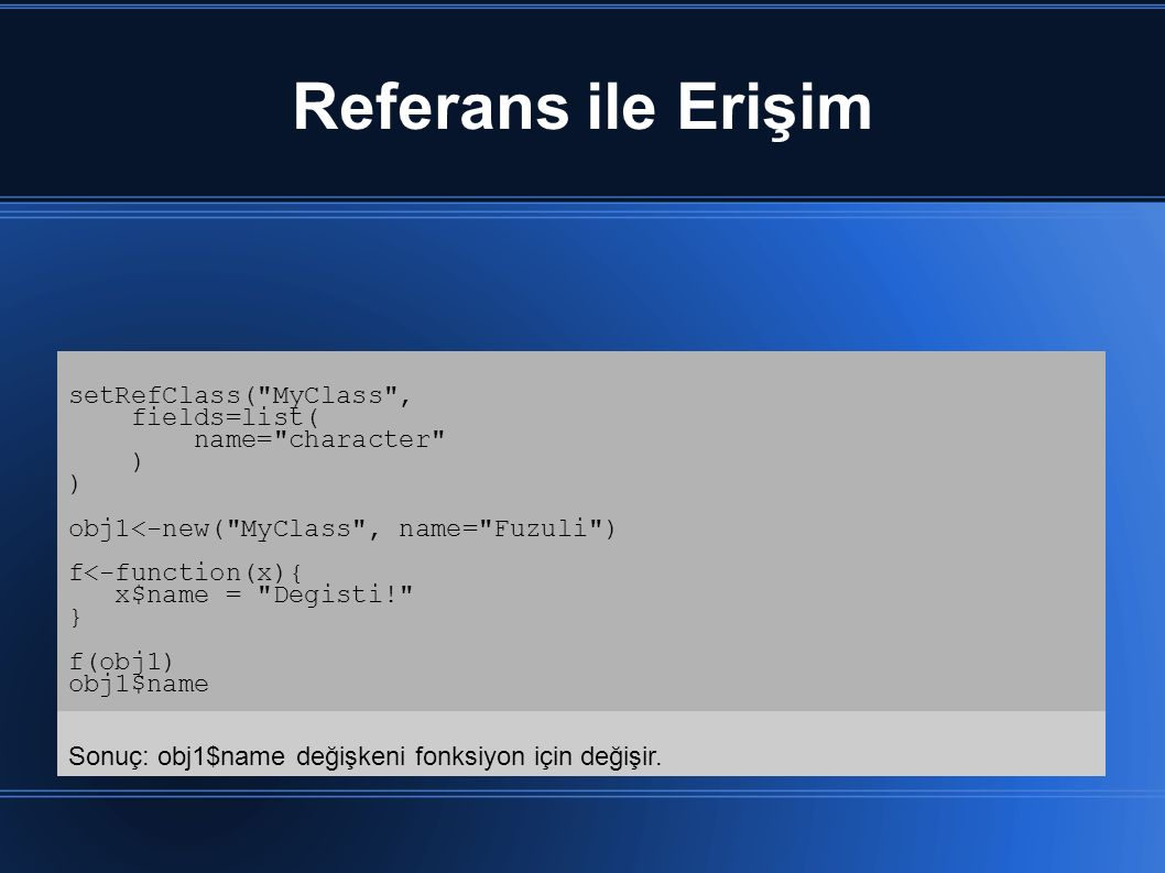 Referans ile Erişim setRefClass( MyClass , fields=list( name= character ) obj1<-new( MyClass , name= Fuzuli ) f<-function(x){ x$name = Degisti! } f(obj1) obj1$name Sonuç: obj1$name değişkeni fonksiyon için değişir.
