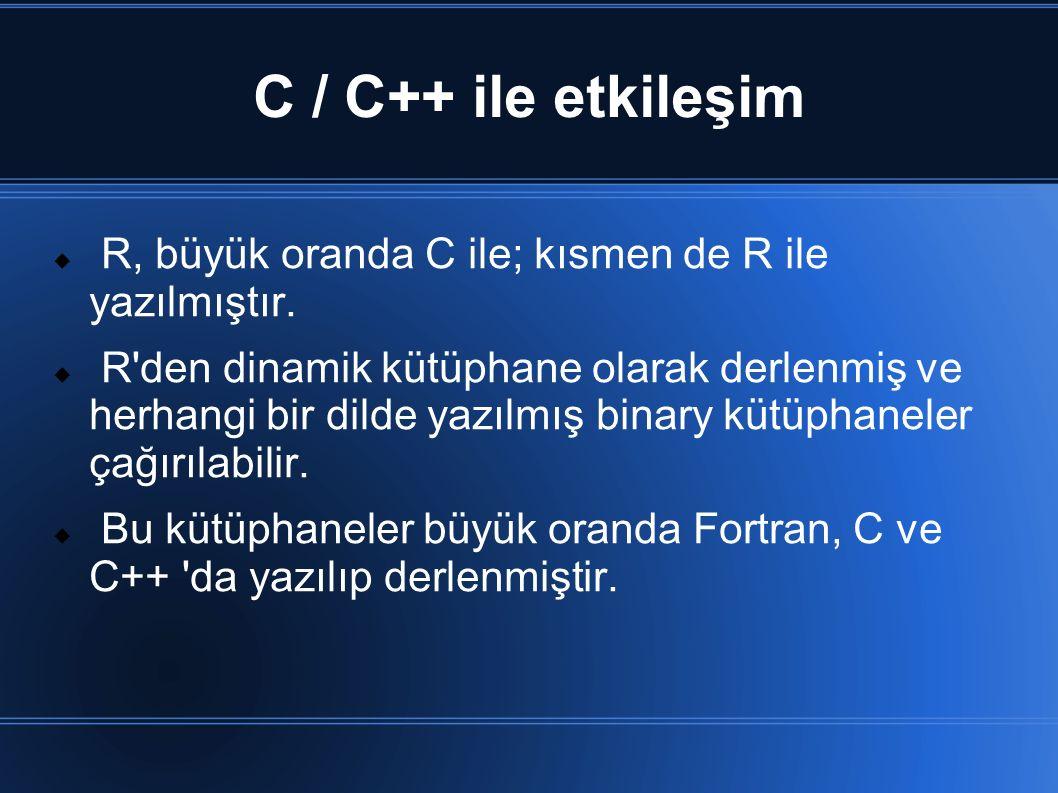C / C++ ile etkileşim  R, büyük oranda C ile; kısmen de R ile yazılmıştır.  R'den dinamik kütüphane olarak derlenmiş ve herhangi bir dilde yazılmış