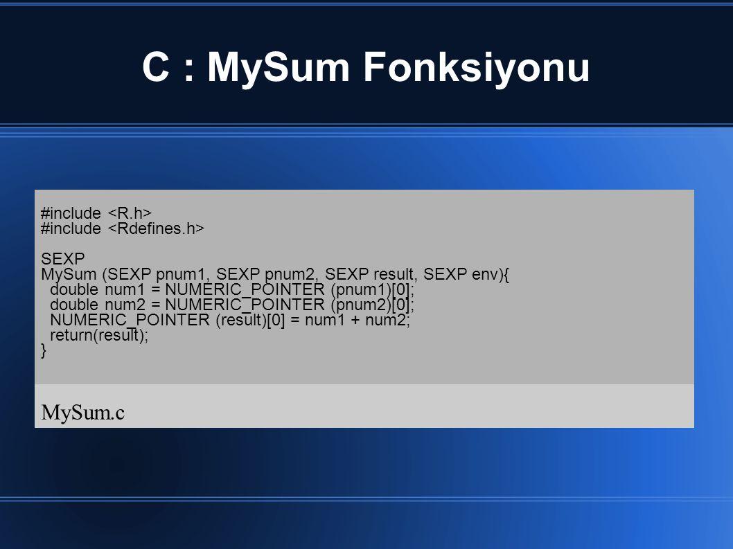 C : MySum Fonksiyonu #include SEXP MySum (SEXP pnum1, SEXP pnum2, SEXP result, SEXP env){ double num1 = NUMERIC_POINTER (pnum1)[0]; double num2 = NUMERIC_POINTER (pnum2)[0]; NUMERIC_POINTER (result)[0] = num1 + num2; return(result); } MySum.c