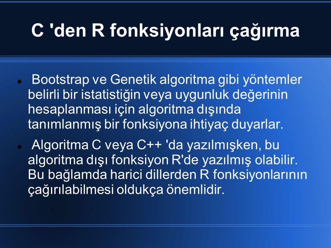 C den R fonksiyonları çağırma  Bootstrap ve Genetik algoritma gibi yöntemler belirli bir istatistiğin veya uygunluk değerinin hesaplanması için algoritma dışında tanımlanmış bir fonksiyona ihtiyaç duyarlar.