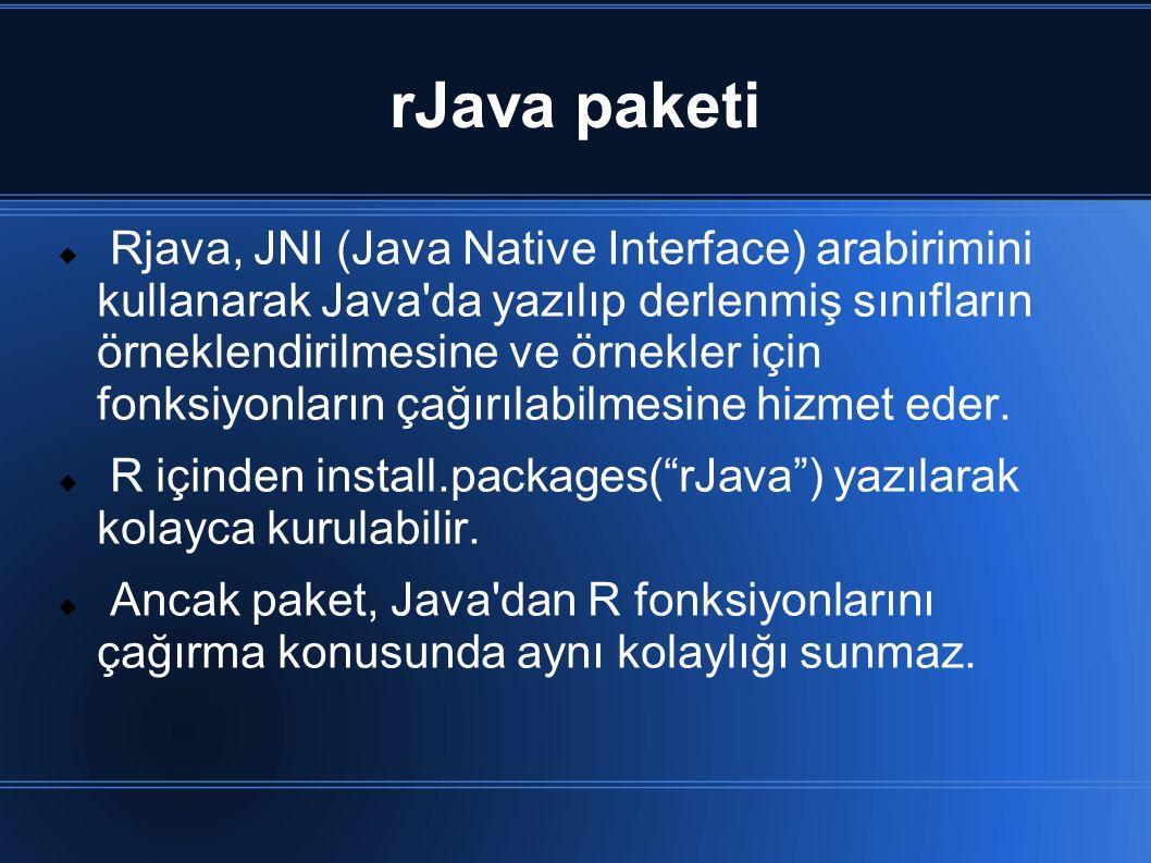 rJava paketi  Rjava, JNI (Java Native Interface) arabirimini kullanarak Java da yazılıp derlenmiş sınıfların örneklendirilmesine ve örnekler için fonksiyonların çağırılabilmesine hizmet eder.