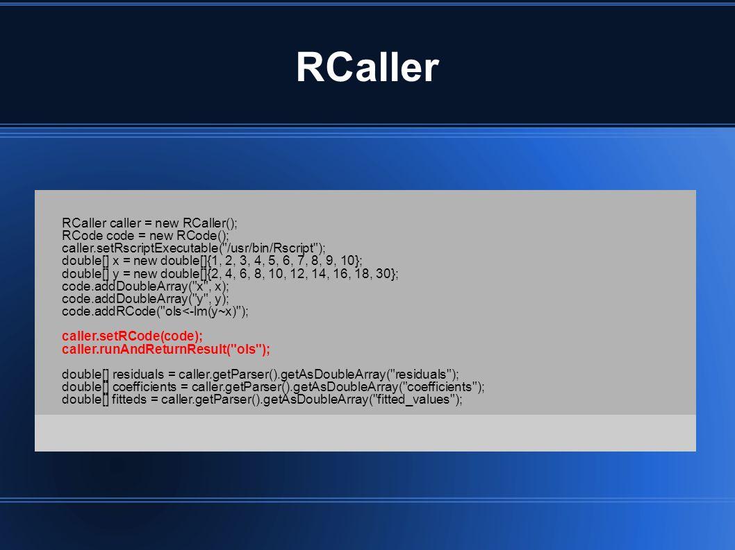 RCaller RCaller caller = new RCaller(); RCode code = new RCode(); caller.setRscriptExecutable( /usr/bin/Rscript ); double[] x = new double[]{1, 2, 3, 4, 5, 6, 7, 8, 9, 10}; double[] y = new double[]{2, 4, 6, 8, 10, 12, 14, 16, 18, 30}; code.addDoubleArray( x , x); code.addDoubleArray( y , y); code.addRCode( ols<-lm(y~x) ); caller.setRCode(code); caller.runAndReturnResult( ols ); double[] residuals = caller.getParser().getAsDoubleArray( residuals ); double[] coefficients = caller.getParser().getAsDoubleArray( coefficients ); double[] fitteds = caller.getParser().getAsDoubleArray( fitted_values );