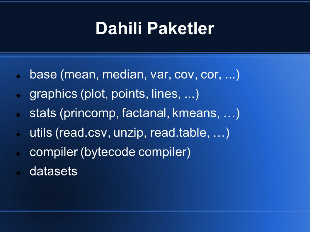 Dahili Paketler  base (mean, median, var, cov, cor,...)  graphics (plot, points, lines,...)  stats (princomp, factanal, kmeans, …)  utils (read.csv, unzip, read.table, …)  compiler (bytecode compiler)  datasets