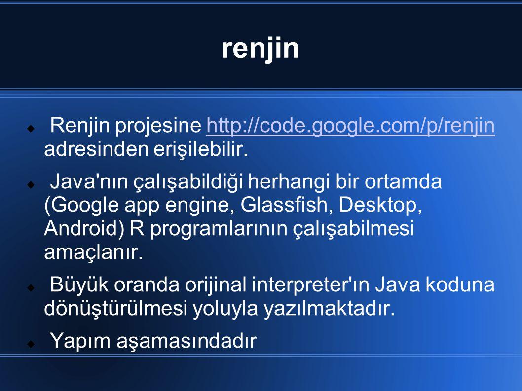 renjin  Renjin projesine http://code.google.com/p/renjin adresinden erişilebilir.http://code.google.com/p/renjin  Java nın çalışabildiği herhangi bir ortamda (Google app engine, Glassfish, Desktop, Android) R programlarının çalışabilmesi amaçlanır.
