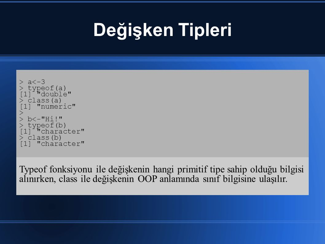 Değişken Tipleri > a<-3 > typeof(a) [1] double > class(a) [1] numeric > > b<- Hi! > typeof(b) [1] character > class(b) [1] character Typeof fonksiyonu ile değişkenin hangi primitif tipe sahip olduğu bilgisi alınırken, class ile değişkenin OOP anlamında sınıf bilgisine ulaşılır.