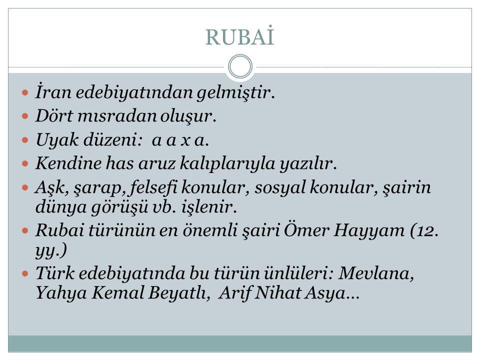 RUBAİ İran edebiyatından gelmiştir. Dört mısradan oluşur. Uyak düzeni: a a x a. Kendine has aruz kalıplarıyla yazılır. Aşk, şarap, felsefi konular, so