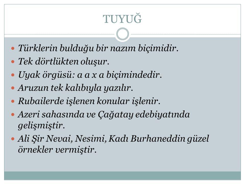 TUYUĞ Türklerin bulduğu bir nazım biçimidir. Tek dörtlükten oluşur. Uyak örgüsü: a a x a biçimindedir. Aruzun tek kalıbıyla yazılır. Rubailerde işlene