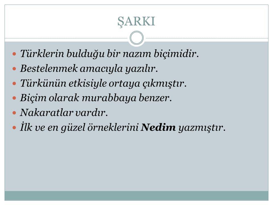 ŞARKI Türklerin bulduğu bir nazım biçimidir. Bestelenmek amacıyla yazılır. Türkünün etkisiyle ortaya çıkmıştır. Biçim olarak murabbaya benzer. Nakarat