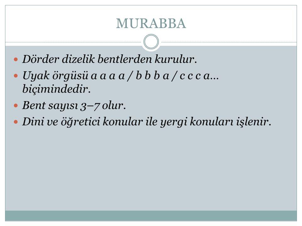 MURABBA Dörder dizelik bentlerden kurulur. Uyak örgüsü a a a a / b b b a / c c c a… biçimindedir. Bent sayısı 3–7 olur. Dini ve öğretici konular ile y