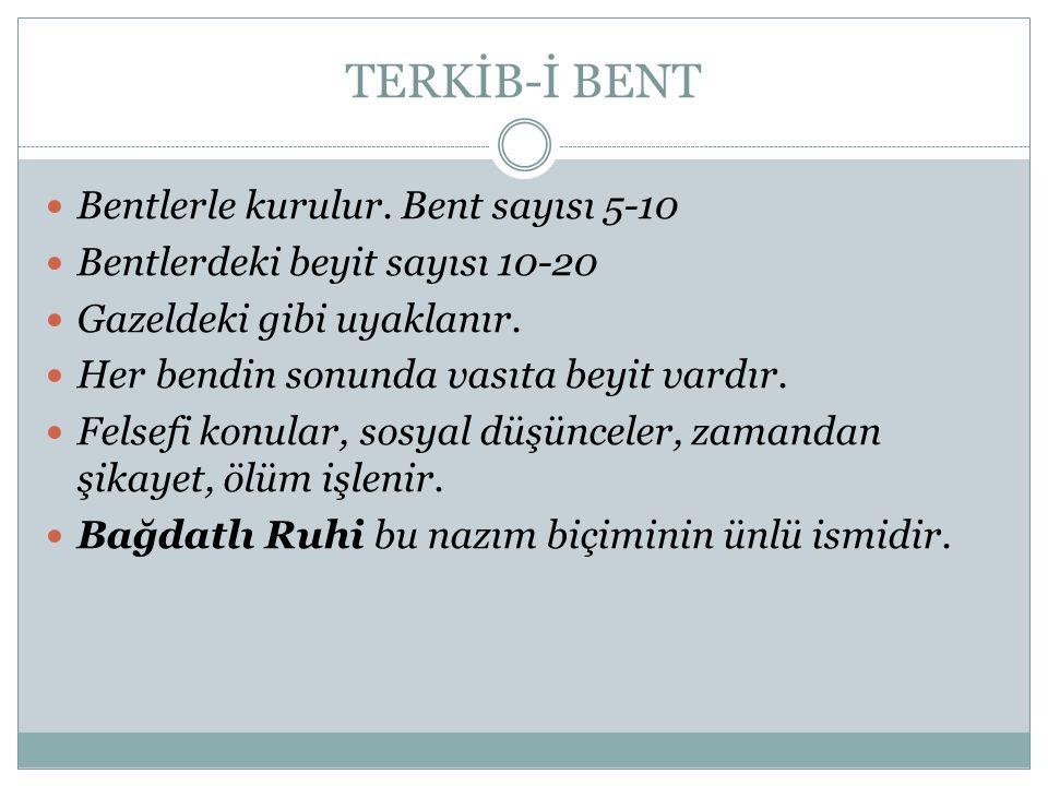 TERKİB-İ BENT Bentlerle kurulur. Bent sayısı 5-10 Bentlerdeki beyit sayısı 10-20 Gazeldeki gibi uyaklanır. Her bendin sonunda vasıta beyit vardır. Fel