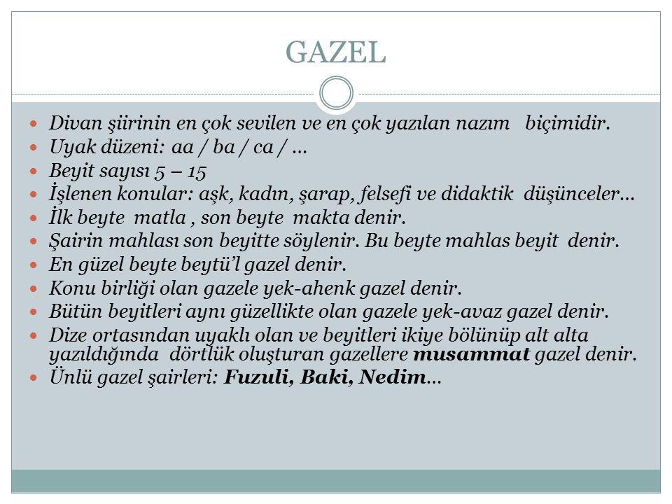 GAZEL Divan şiirinin en çok sevilen ve en çok yazılan nazım biçimidir. Uyak düzeni: aa / ba / ca / … Beyit sayısı 5 – 15 İşlenen konular: aşk, kadın,